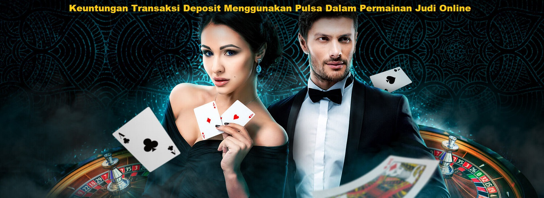 Keuntungan Transaksi Deposit Menggunakan Pulsa Dalam Permainan Judi Online